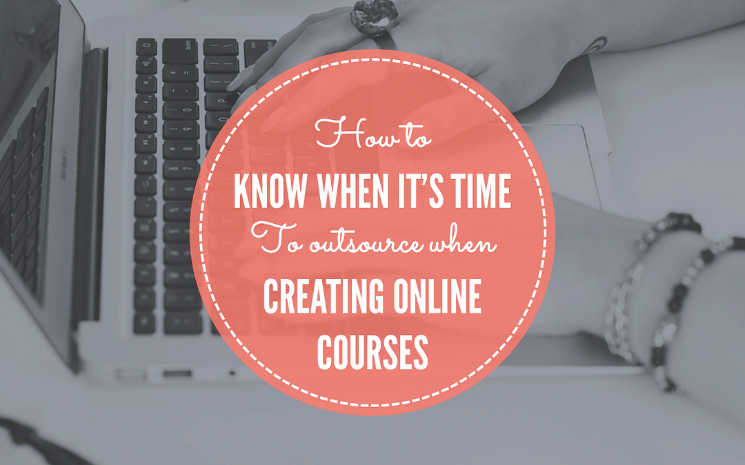 How To Know When It's Time To Outsource When Creating Online Courses