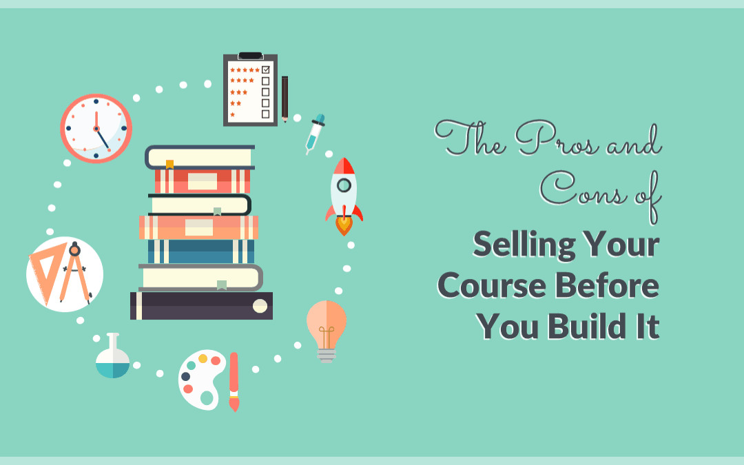 The Pros And Cons Of Selling Your Course Before You Build It