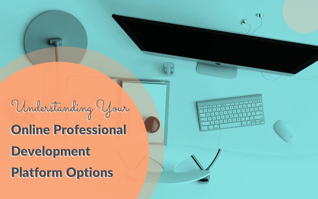 Understanding Your Online Professional Development Platform Options