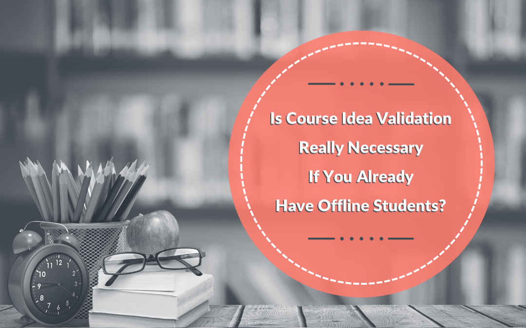 Course Idea Validation – Is Your Offline Course Ready For Online Students?