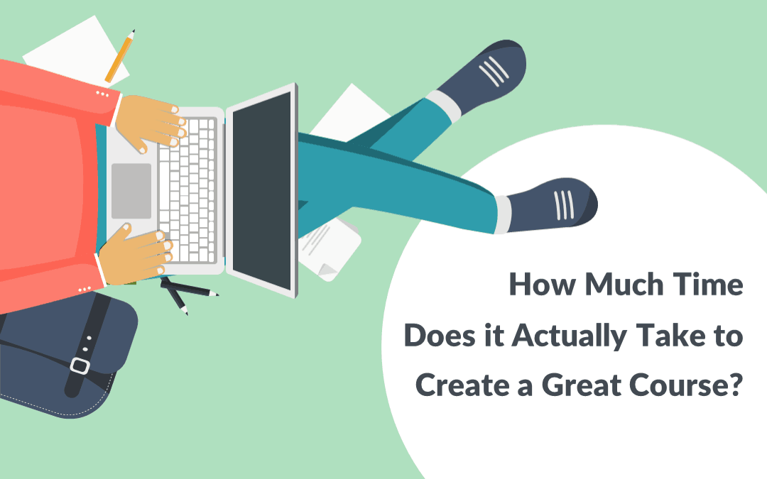 How Much Time Does It Actually Take To Create A Great Course?