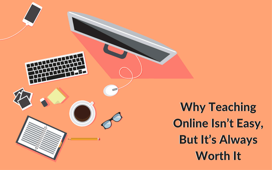 Why Teaching Online Isn't Easy, But It's Always Worth It